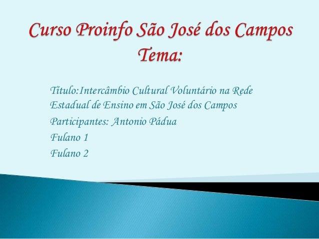 Título:Intercâmbio Cultural Voluntário na RedeEstadual de Ensino em São José dos CamposParticipantes: Antonio PáduaFulano ...