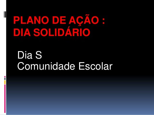 PLANO DE AÇÃO :DIA SOLIDÁRIODia SComunidade Escolar