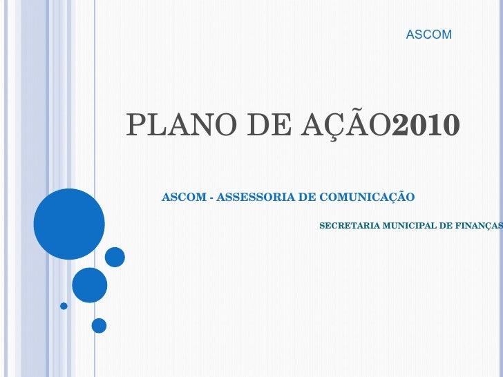 PLANO DE AÇÃO 2010 ASCOM - ASSESSORIA DE COMUNICAÇÃO      SECRETARIA MUNICIPAL DE FINANÇAS ASCOM