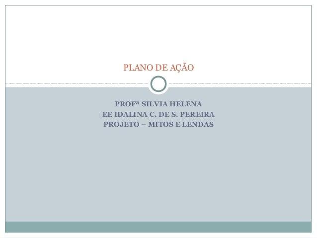 PLANO DE AÇÃO   PROFª SILVIA HELENAEE IDALINA C. DE S. PEREIRAPROJETO – MITOS E LENDAS