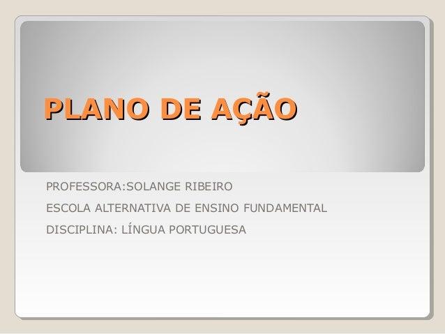 PLANO DE AÇÃOPROFESSORA:SOLANGE RIBEIROESCOLA ALTERNATIVA DE ENSINO FUNDAMENTALDISCIPLINA: LÍNGUA PORTUGUESA
