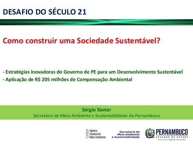 DESAFIO DO SÉCULO 21Como construir uma Sociedade Sustentável?- Estratégias inovadoras do Governo de PE para um Desenvolvim...