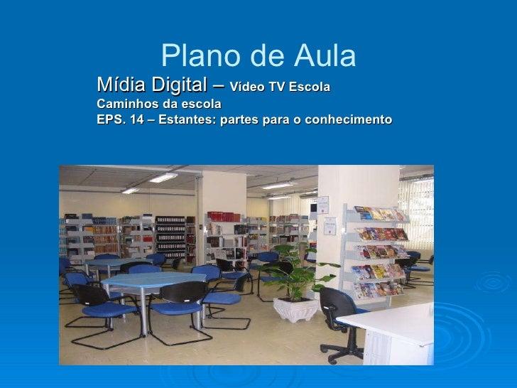 Plano de Aula Mídia Digital –  Vídeo TV Escola  Caminhos da escola  EPS. 14 – Estantes: partes para o conhecimento