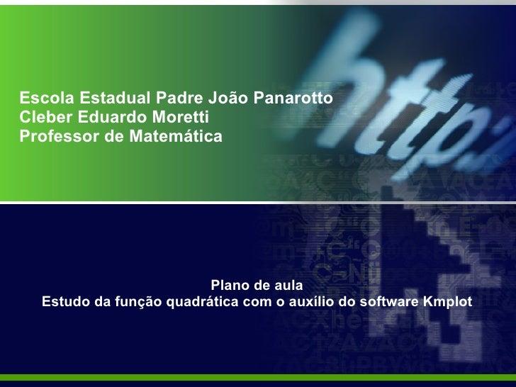 Escola Estadual Padre João Panarotto Cleber Eduardo Moretti Professor de Matemática Plano de aula  Estudo da função quadrá...