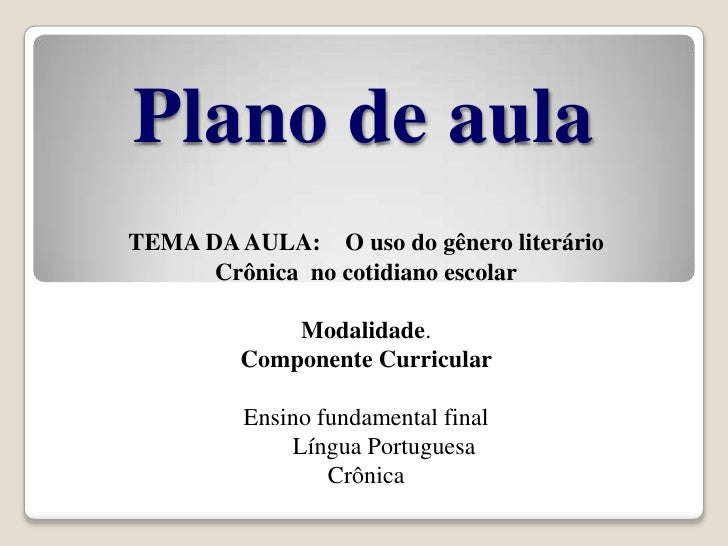 Plano de aula<br />TEMA DA AULA:    O uso do gênero literário Crônica  no cotidiano escolar<br />Modalidade.<br />Compone...