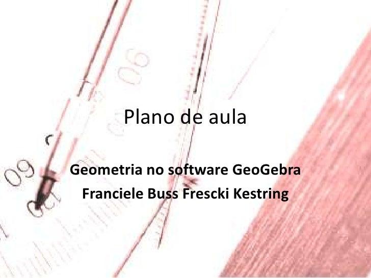 Plano de aula<br />Geometria no software GeoGebra<br />FrancieleBussFresckiKestring<br />