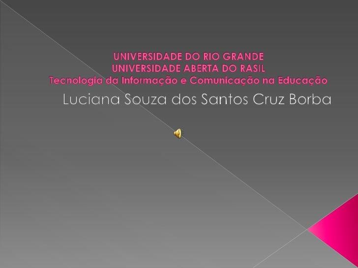 UNIVERSIDADE DO RIO GRANDEUNIVERSIDADE ABERTA DO RASILTecnologia da Informação e Comunicação na Educação<br />Luciana Souz...