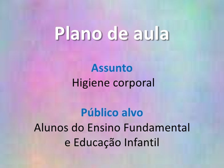 Plano de aula<br /><br />Assunto<br />Higiene corporal<br /><br />Público alvo<br />Alunos do Ensino Fundamental e Educ...