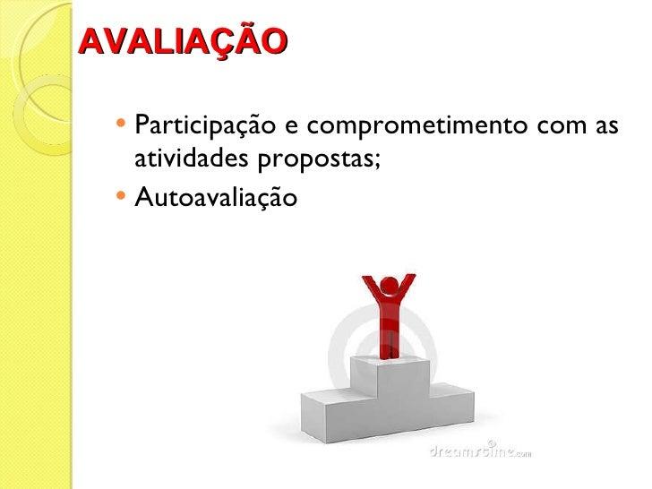AVALIAÇÃO   <ul><li>Participação e comprometimento com as atividades propostas; </li></ul><ul><li>Autoavaliação </li></ul>