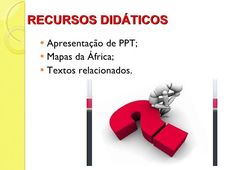 RECURSOS DIDÁTICOS  <ul><li>Apresentação de PPT; </li></ul><ul><li>Mapas da África; </li></ul><ul><li>Textos relacionados....