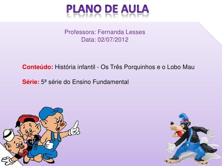 Professora: Fernanda Lesses                    Data: 02/07/2012Conteúdo: História infantil - Os Três Porquinhos e o Lobo M...