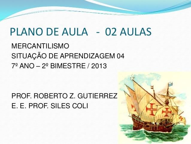 PLANO DE AULA - 02 AULASMERCANTILISMOSITUAÇÃO DE APRENDIZAGEM 047º ANO – 2º BIMESTRE / 2013PROF. ROBERTO Z. GUTIERREZE. E....