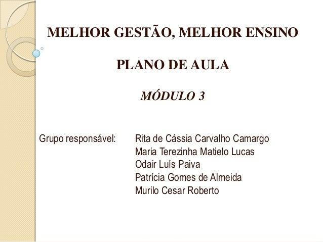 MELHOR GESTÃO, MELHOR ENSINOPLANO DE AULAMÓDULO 3Grupo responsável: Rita de Cássia Carvalho CamargoMaria Terezinha Matielo...