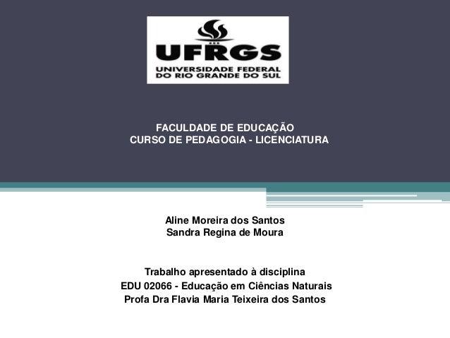 FACULDADE DE EDUCAÇÃO CURSO DE PEDAGOGIA - LICENCIATURA Aline Moreira dos Santos Sandra Regina de Moura Trabalho apresenta...