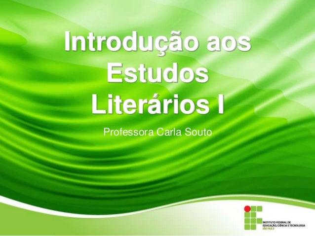 Introdução aos Estudos Literários I Professora Carla Souto