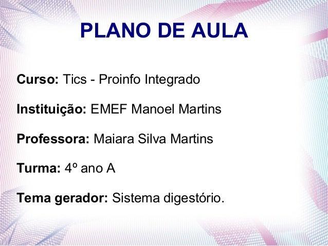 PLANO DE AULA Curso: Tics - Proinfo Integrado Instituição: EMEF Manoel Martins Professora: Maiara Silva Martins Turma: 4º ...