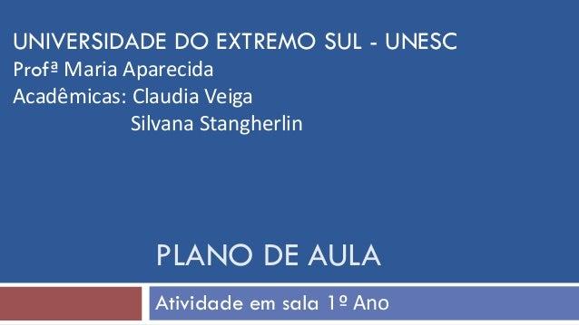 PLANO DE AULA Atividade em sala 1º Ano UNIVERSIDADE DO EXTREMO SUL - UNESC Profª Maria Aparecida Acadêmicas: Claudia Veiga...