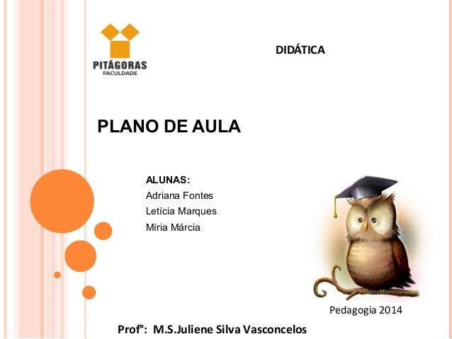 DIDÁTICA Pedagogia 2014 Prof°: M.S.Juliene Silva Vasconcelos PLANO DE AULA ALUNAS: Adriana Fontes Letícia Marques Míria Má...