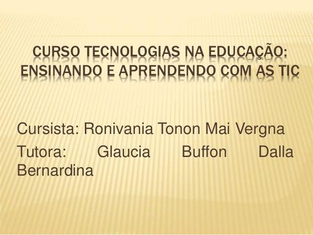 CURSO TECNOLOGIAS NA EDUCAÇÃO: ENSINANDO E APRENDENDO COM AS TIC Cursista: Ronivania Tonon Mai Vergna Tutora: Glaucia Buff...