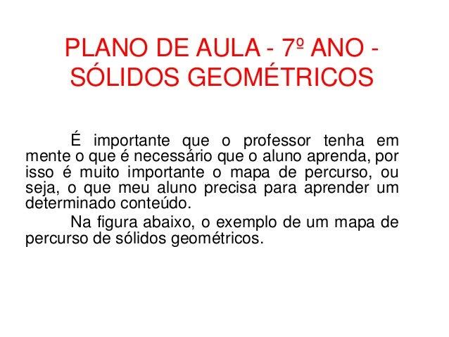 PLANO DE AULA - 7º ANO -SÓLIDOS GEOMÉTRICOSÉ importante que o professor tenha emmente o que é necessário que o aluno apren...
