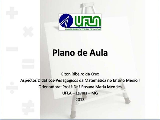 Plano de Aula Elton Ribeiro da Cruz Aspectos Didáticos-Pedagógicos da Matemática no Ensino Médio I Orientadora: Prof.ª Dr....