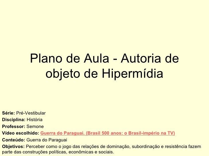 Plano de Aula - Autoria de objeto de Hipermídia Série:  Pré-Vestibular Disciplina:  História Professor:  Semone Vídeo esco...