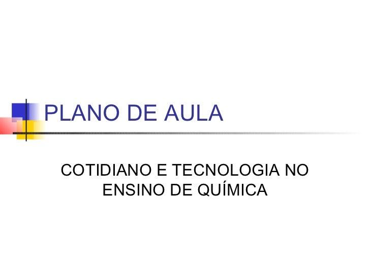 PLANO DE AULA COTIDIANO E TECNOLOGIA NO     ENSINO DE QUÍMICA