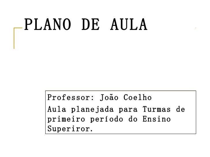 PLANO DE AULA Professor: João Coelho Aula planejada para Turmas de primeiro período do Ensino Superiror.
