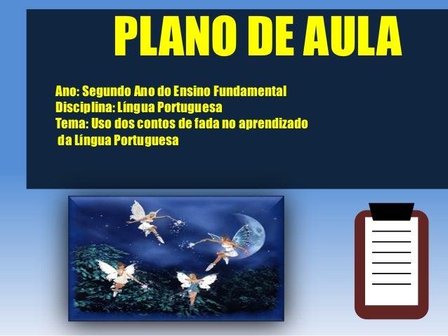 PLANO DE AULAAno: Segundo Ano do Ensino FundamentalDisciplina: Língua PortuguesaTema: Uso dos contos de fada no aprendizad...