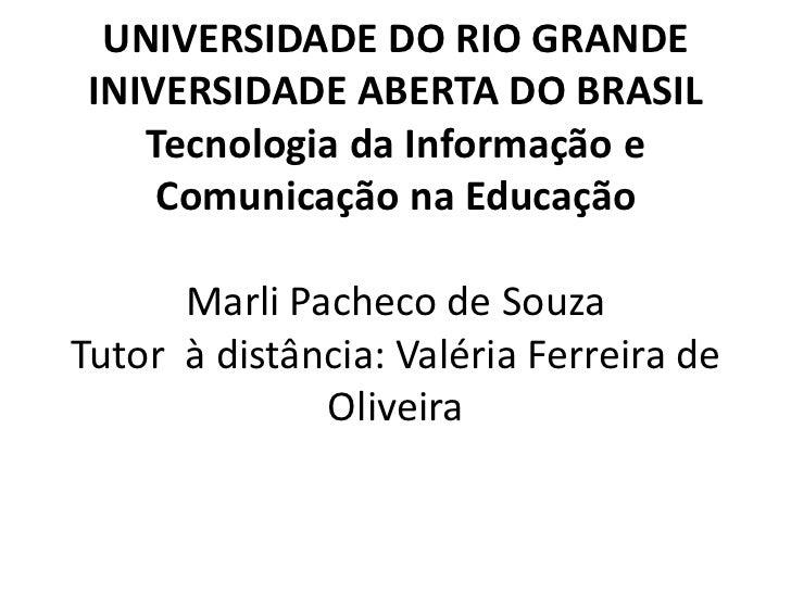 UNIVERSIDADE DO RIO GRANDEINIVERSIDADE ABERTA DO BRASILTecnologia da Informação e Comunicação na EducaçãoMarli Pacheco de...