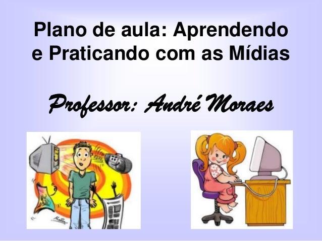Plano de aula: Aprendendo e Praticando com as Mídias  Professor: André Moraes