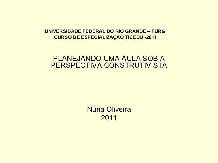 UNIVERSIDADE FEDERAL DO RIO GRANDE – FURG  CURSO DE ESPECIALIZAÇÃO TICEDU -2011 PLANEJANDO UMA AULA SOB A PERSPECTIVA CONS...
