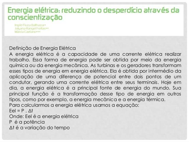 Definição de Energia ElétricaA energia elétrica é a capacidade de uma corrente elétrica realizartrabalho. Essa forma de en...