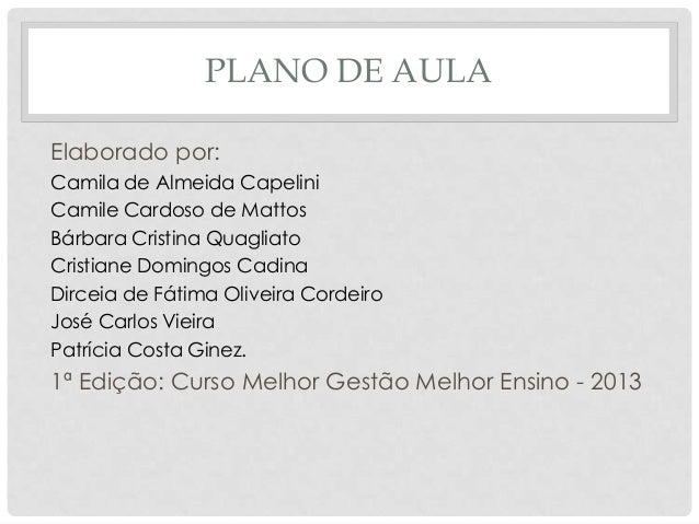 PLANO DE AULAElaborado por:Camila de Almeida CapeliniCamile Cardoso de MattosBárbara Cristina QuagliatoCristiane Domingos ...