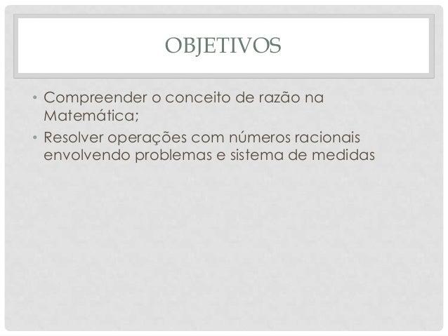 OBJETIVOS• Compreender o conceito de razão naMatemática;• Resolver operações com números racionaisenvolvendo problemas e s...