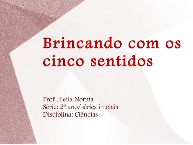 Brincando com os cinco sentidos Profª.:Leila Norma Série: 2º ano/séries iniciais Disciplina: Ciências