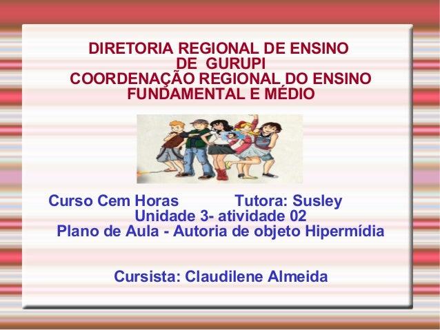 DIRETORIA REGIONAL DE ENSINO DE GURUPI COORDENAÇÃO REGIONAL DO ENSINO FUNDAMENTAL E MÉDIO Curso Cem Horas Tutora: Susley U...
