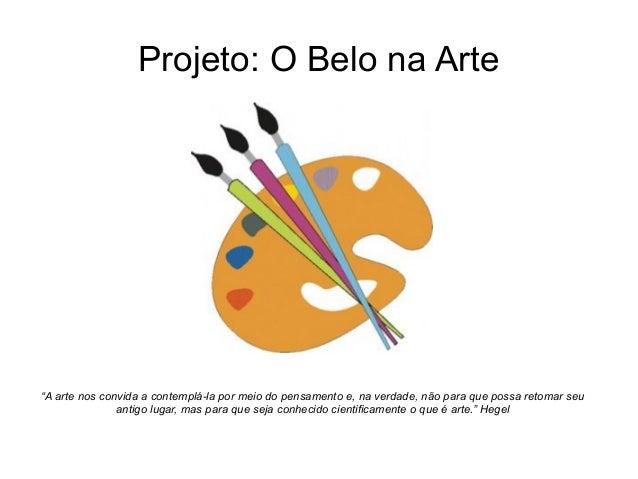 """Projeto: O Belo na Arte  """"A arte nos convida a contemplá-la por meio do pensamento e, na verdade, não para que possa retom..."""