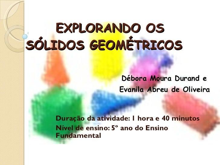 Explorando os sólidos    EXPLORANDO OS SÓLIDOS GEOMÉTRICOS  Débora Moura Durand e  Evanila Abreu de Oliveira Duração da at...