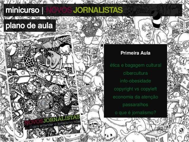 | NOVOS JORNALISTAS  Primeira Aula  ética e bagagem cultural cibercultura info-obesidade copyright vs copyleft  economia d...