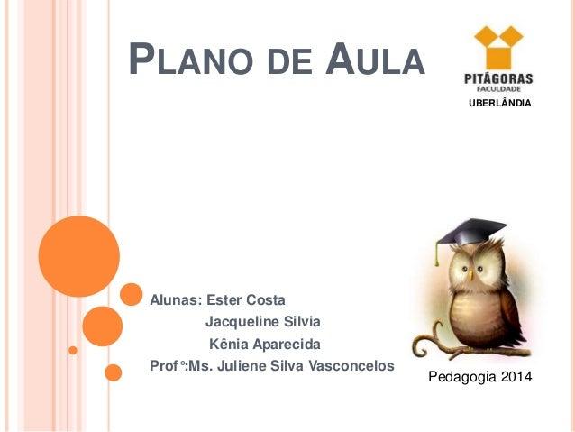 PLANO DE AULA Alunas: Ester Costa Jacqueline Silvia Kênia Aparecida Prof°:Ms. Juliene Silva Vasconcelos Pedagogia 2014 UBE...