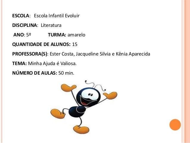 ESCOLA: Escola Infantil Evoluir DISCIPLINA: Literatura ANO: 5º TURMA: amarelo QUANTIDADE DE ALUNOS: 15 PROFESSORA(S): Este...
