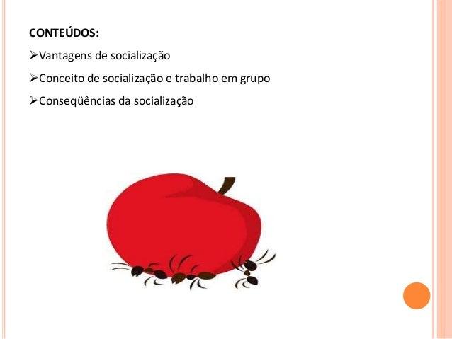 CONTEÚDOS: Vantagens de socialização Conceito de socialização e trabalho em grupo Conseqüências da socialização