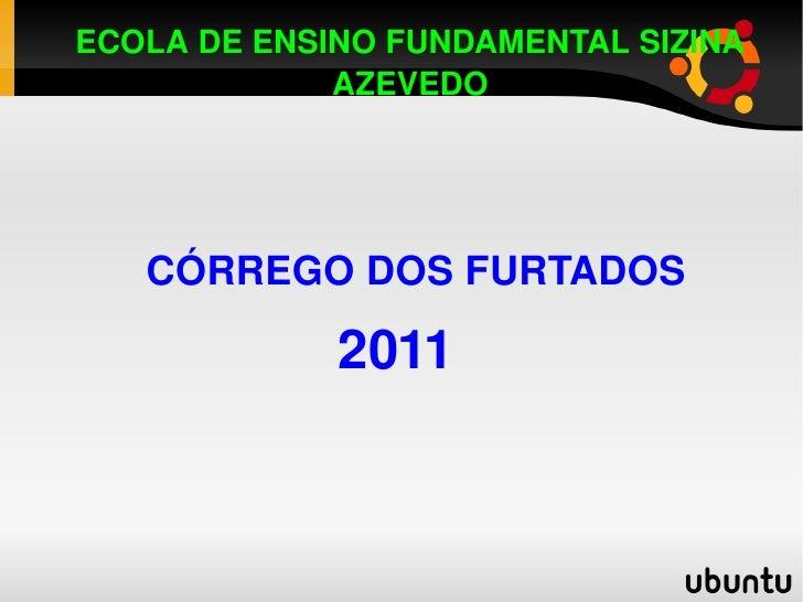 ECOLA DE ENSINO FUNDAMENTAL SIZINA AZEVEDO CÓRREGO DOS FURTADOS 2011