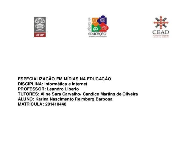 ESPECIALIZAÇÃO EM MÍDIAS NA EDUCAÇÃO DISCIPLINA: Informática e Internet PROFESSOR: Leandro Liberio TUTORES: Aline Sara Car...