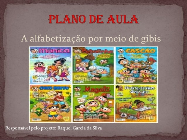 A alfabetização por meio de gibis Responsável pelo projeto: Raquel Garcia da Silva
