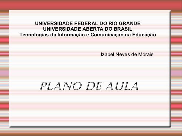 UNIVERSIDADE FEDERAL DO RIO GRANDE UNIVERSIDADE ABERTA DO BRASIL Tecnologias da Informação e Comunicação na Educação Izabe...