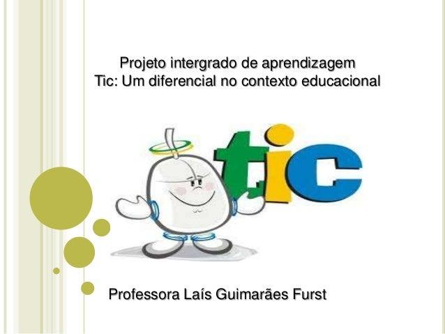 Projeto intergrado de aprendizagem Tic: Um diferencial no contexto educacional Professora Laís Guimarães Furst