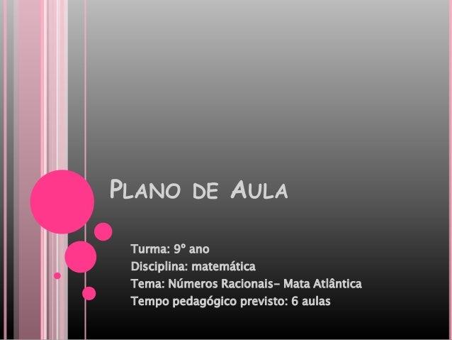 PLANO DE AULATurma: 9º anoDisciplina: matemáticaTema: Números Racionais- Mata AtlânticaTempo pedagógico previsto: 6 aulas