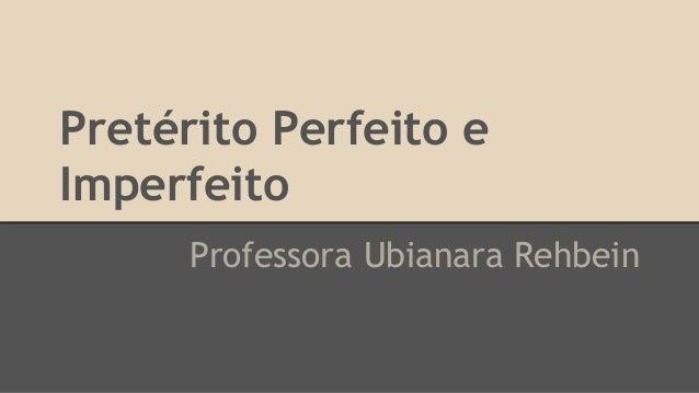 Pretérito Perfeito e Imperfeito Professora Ubianara Rehbein